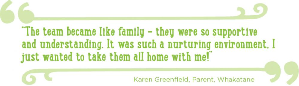 Quote from Karen Greenfield, Parent, Whakatane: The team became like family - they were so supportive and understanding. It was such a nurturing environment. I just wanted to take them all home with me!